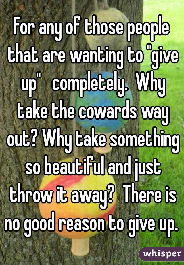 """For any of those people that are wanting to """"give up""""   completely.  Why take the cowards way out? Why take something so beautiful and just throw it away?  There is no good reason to give up."""