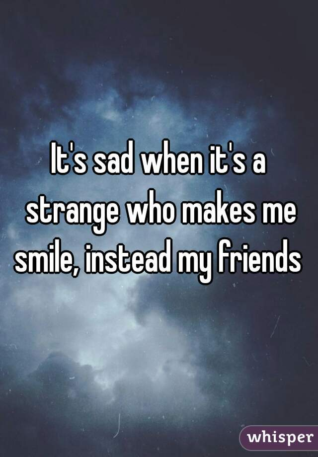 It's sad when it's a strange who makes me smile, instead my friends