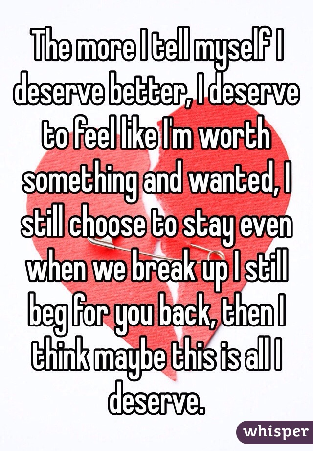 The more I tell myself I deserve better, I deserve to feel like I'm worth something and wanted, I still choose to stay even when we break up I still beg for you back, then I think maybe this is all I deserve.