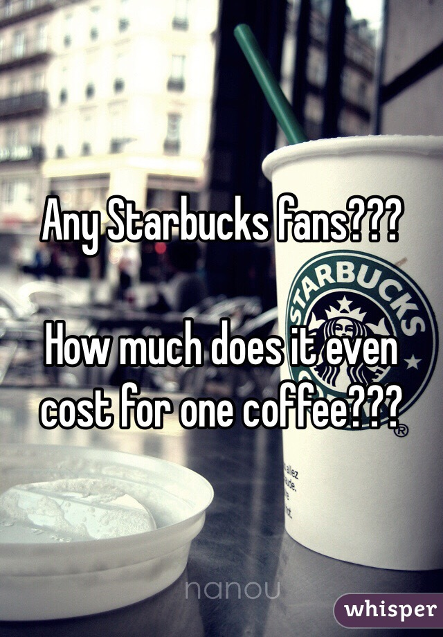 Any Starbucks fans???   How much does it even cost for one coffee???