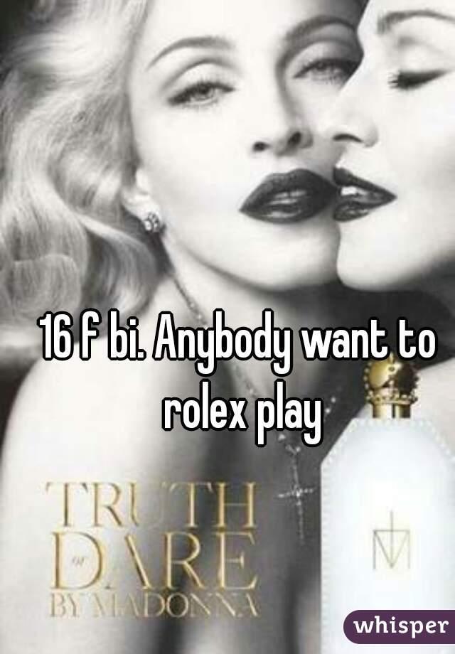 16 f bi. Anybody want to rolex play