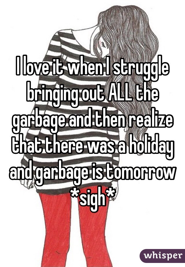 I love it when I struggle bringing out ALL the garbage and then realize that there was a holiday and garbage is tomorrow *sigh*