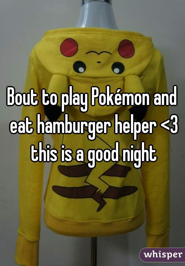 Bout to play Pokémon and eat hamburger helper <3 this is a good night