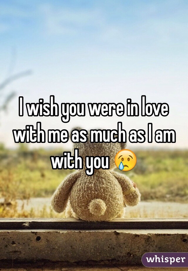 I wish you were in love with me as much as I am with you 😢