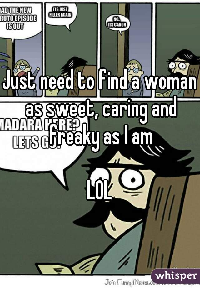 Just need to find a woman as sweet, caring and freaky as I am  LOL