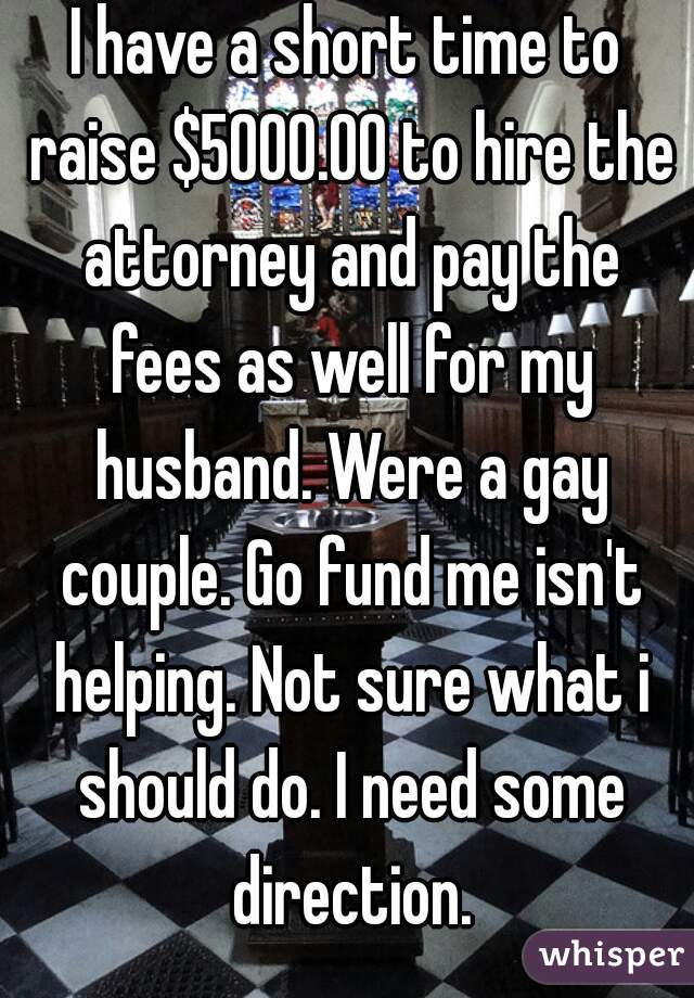 I have a short time to raise $5000.00 to hire the attorney and pay the fees as well for my husband. Were a gay couple. Go fund me isn't helping. Not sure what i should do. I need some direction.