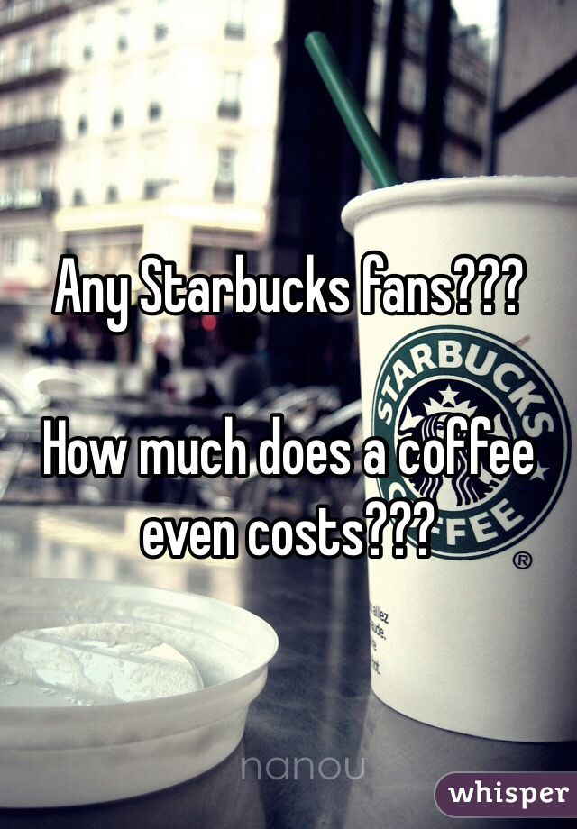 Any Starbucks fans???  How much does a coffee even costs???