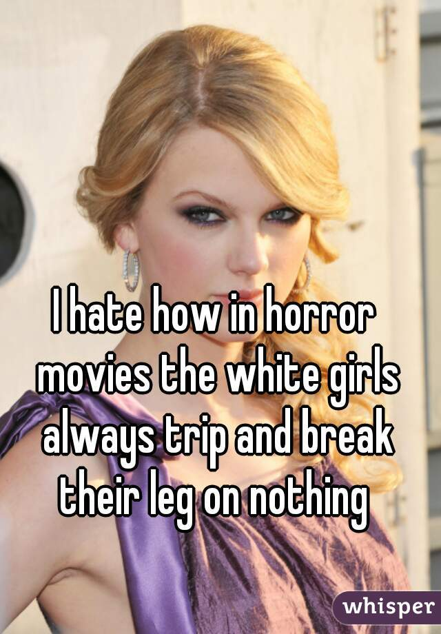 I hate how in horror movies the white girls always trip and break their leg on nothing