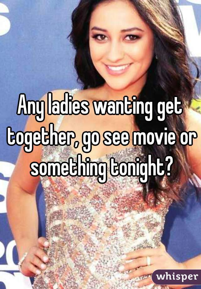 Any ladies wanting get together, go see movie or something tonight?
