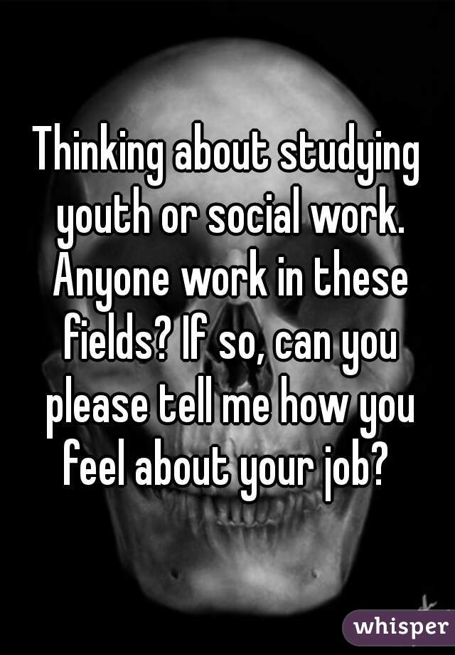 Thinking about studying youth or social work. Anyone work in these fields? If so, can you please tell me how you feel about your job?