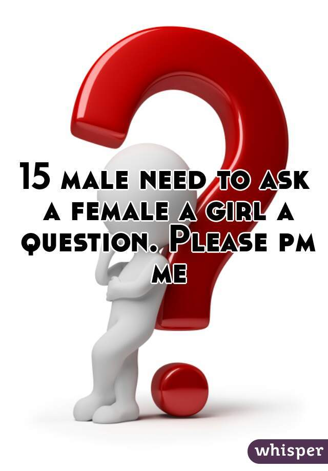 15 male need to ask a female a girl a question. Please pm me