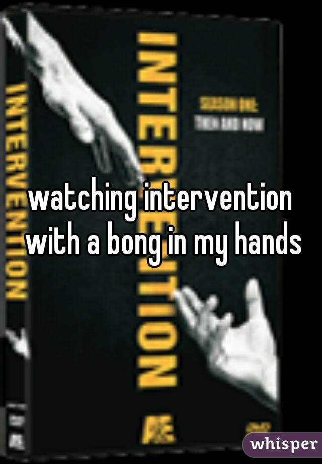 watching intervention with a bong in my hands