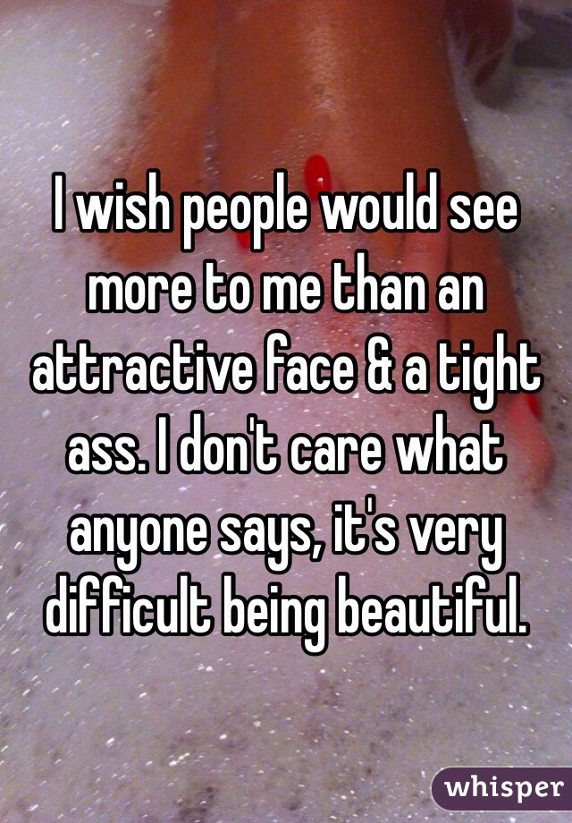I wish people would see more to me than an attractive face & a tight ass. I don't care what anyone says, it's very difficult being beautiful.