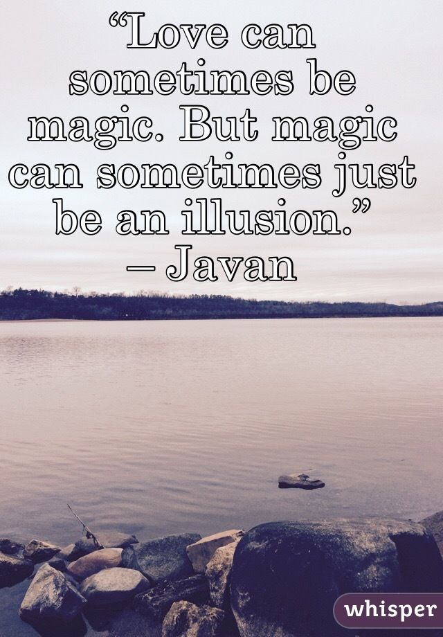 """""""Love can sometimes be magic. But magic can sometimes just be an illusion."""" – Javan"""