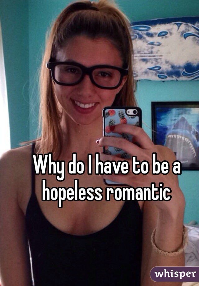 Why do I have to be a hopeless romantic