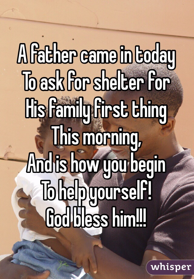 A father came in today To ask for shelter for His family first thing  This morning, And is how you begin  To help yourself! God bless him!!!