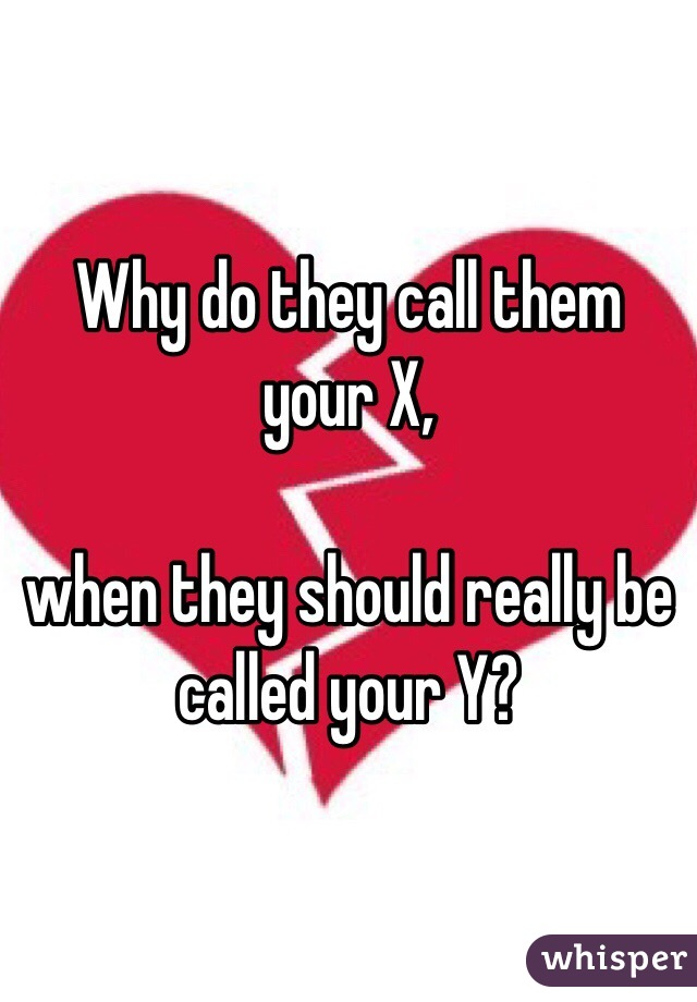 Why do they call them your X,  when they should really be called your Y?