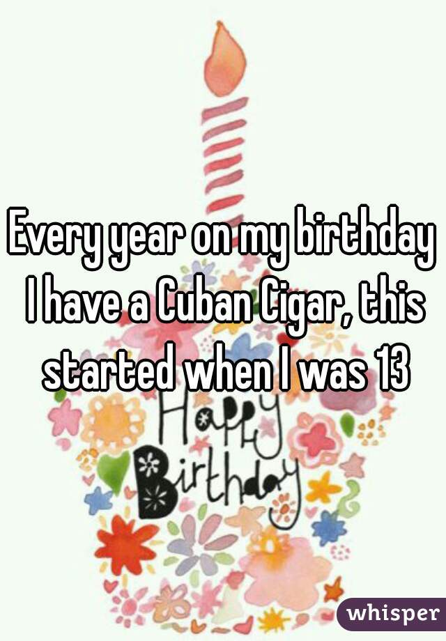 Every year on my birthday I have a Cuban Cigar, this started when I was 13