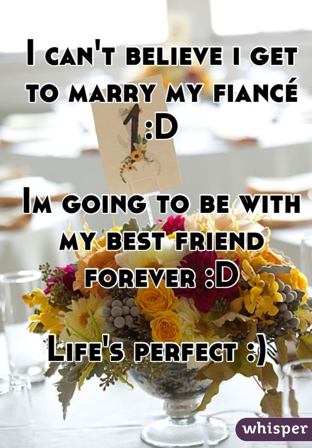 I can't believe i get to marry my fiancé :D  Im going to be with my best friend forever :D  Life's perfect :)