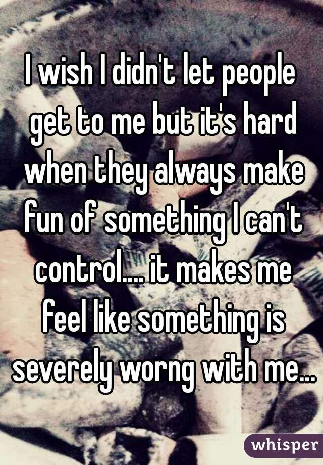 I wish I didn't let people get to me but it's hard when they always make fun of something I can't control.... it makes me feel like something is severely worng with me...