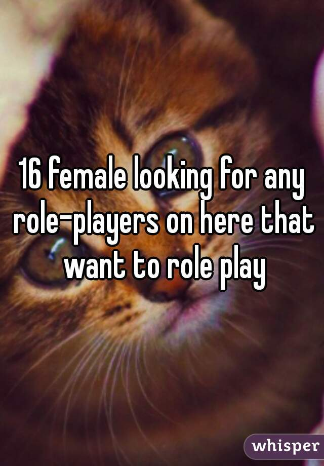 16 female looking for any role-players on here that want to role play