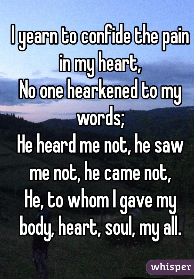 I yearn to confide the pain in my heart,  No one hearkened to my words; He heard me not, he saw me not, he came not, He, to whom I gave my body, heart, soul, my all.