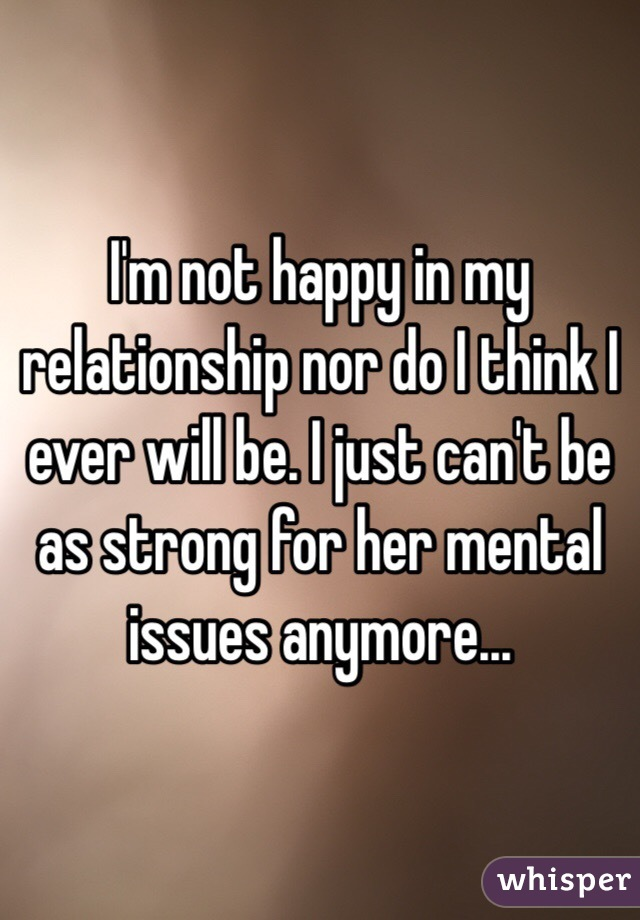 I'm not happy in my relationship nor do I think I ever will be. I just can't be as strong for her mental issues anymore...