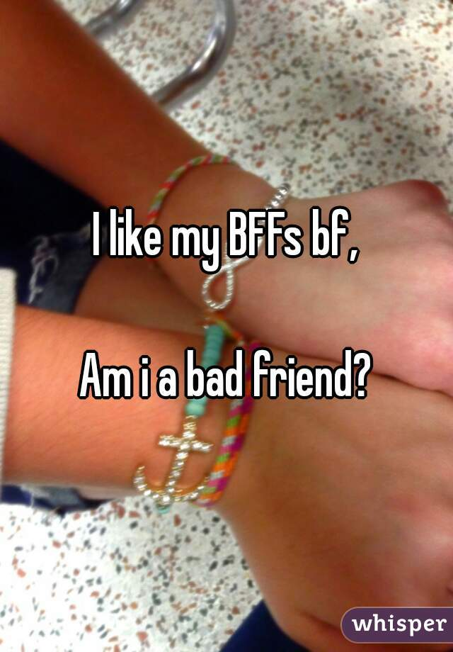 I like my BFFs bf,  Am i a bad friend?