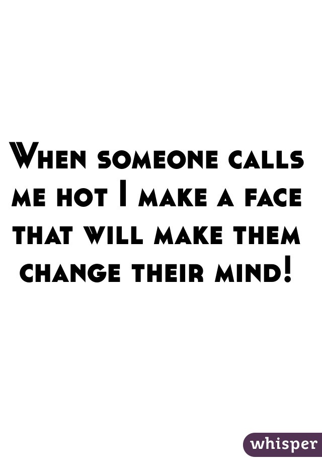 When someone calls me hot I make a face that will make them change their mind!