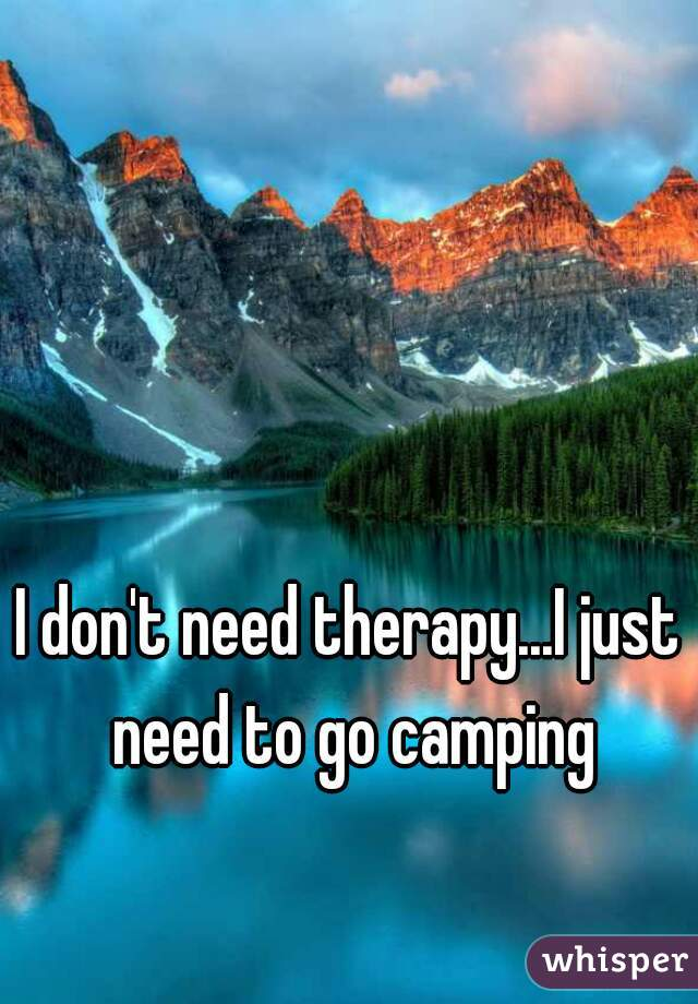 I don't need therapy...I just need to go camping