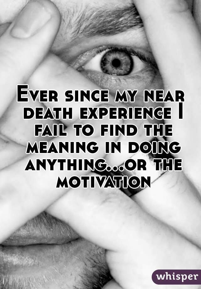Ever since my near death experience I fail to find the meaning in doing anything...or the motivation
