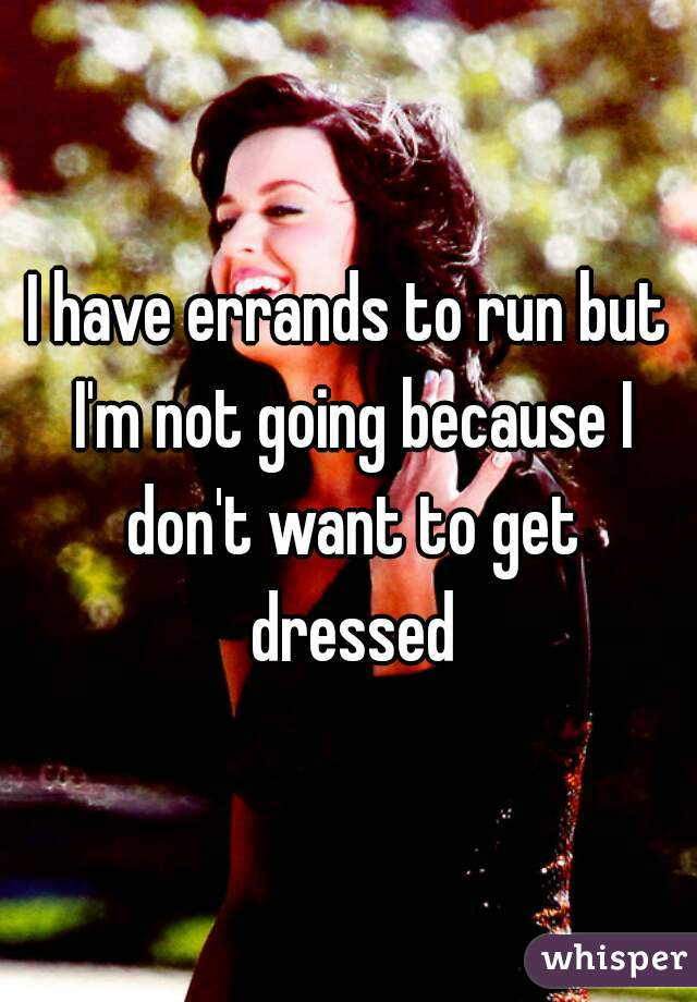 I have errands to run but I'm not going because I don't want to get dressed
