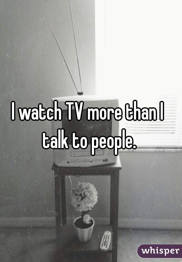 I watch TV more than I talk to people.