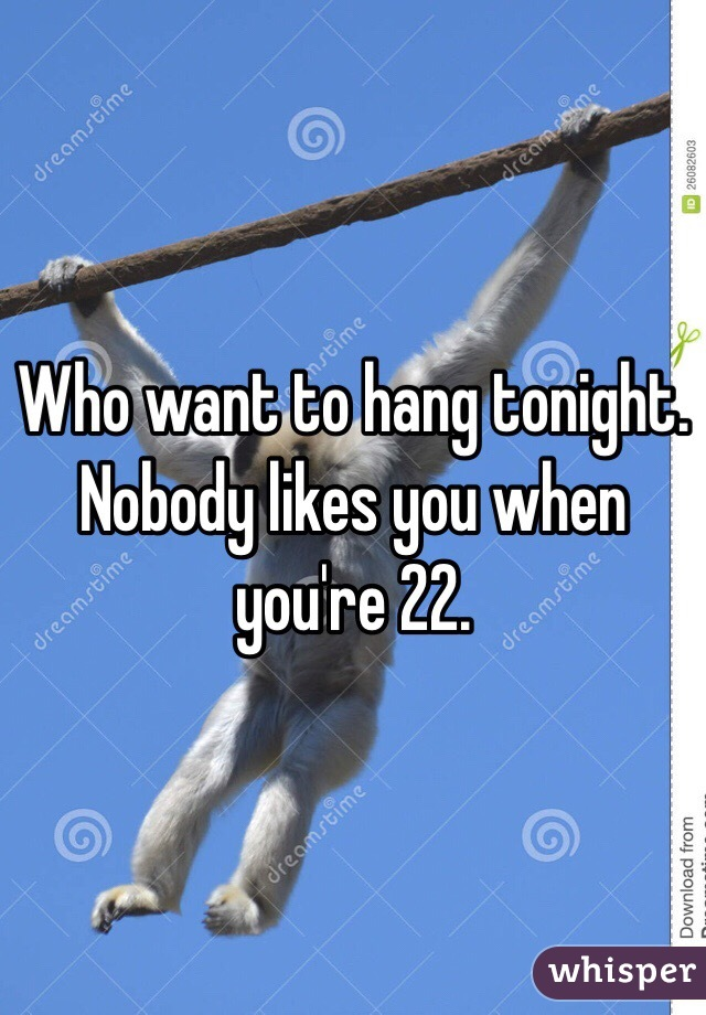 Who want to hang tonight.  Nobody likes you when you're 22.