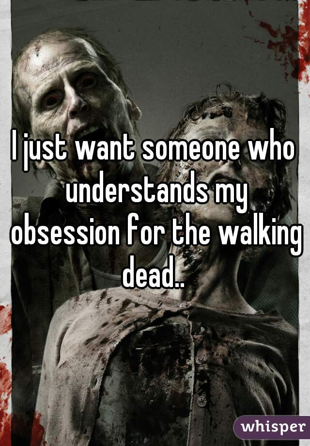 I just want someone who understands my obsession for the walking dead..