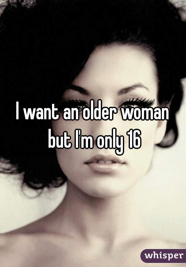 I want an older woman but I'm only 16