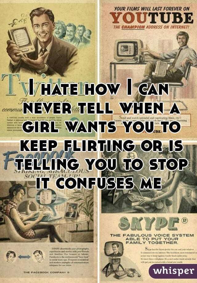 I hate how I can never tell when a girl wants you to keep flirting or is telling you to stop it confuses me