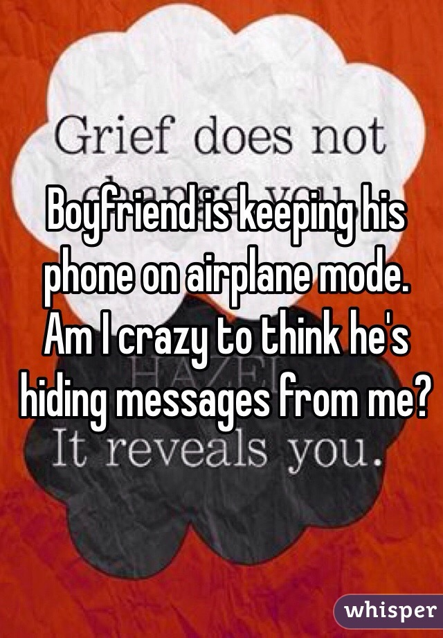 Boyfriend is keeping his phone on airplane mode. Am I crazy to think he's hiding messages from me?