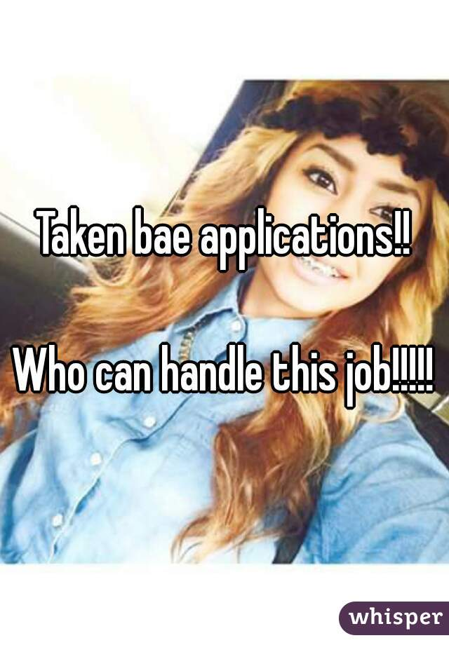 Taken bae applications!!  Who can handle this job!!!!!
