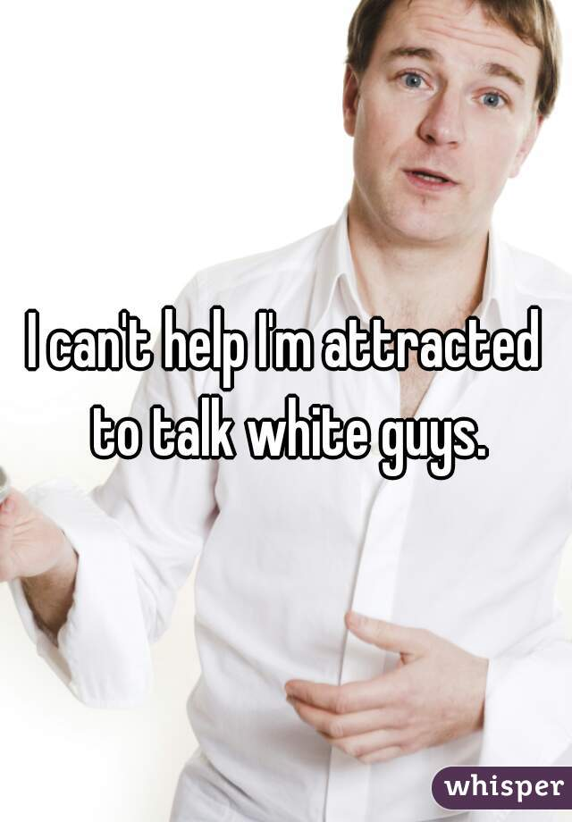 I can't help I'm attracted to talk white guys.