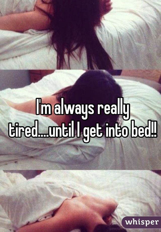 I'm always really tired....until I get into bed!!