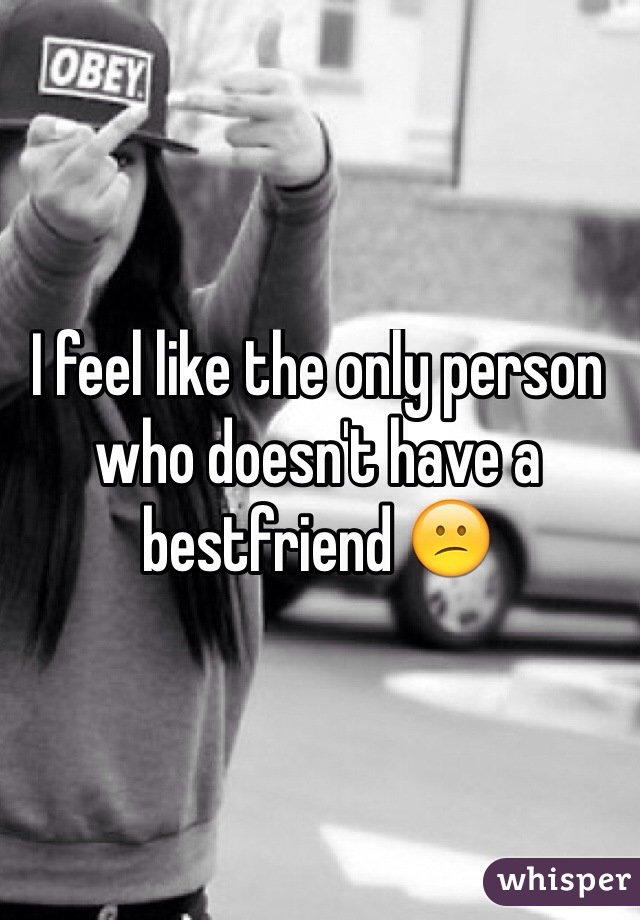 I feel like the only person who doesn't have a bestfriend 😕