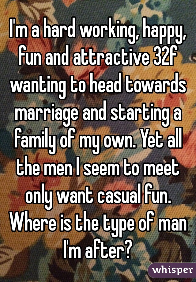 I'm a hard working, happy, fun and attractive 32f wanting to head towards marriage and starting a family of my own. Yet all the men I seem to meet only want casual fun. Where is the type of man I'm after?