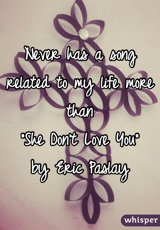 """Never has a song related to my life more than  """"She Don't Love You"""" by Eric Paslay"""