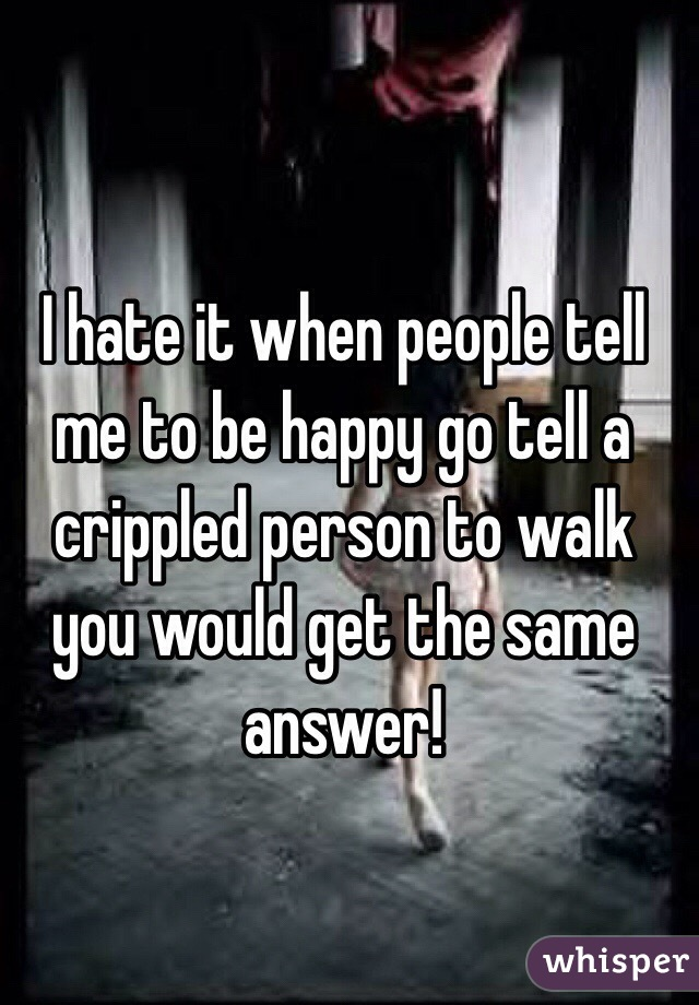I hate it when people tell me to be happy go tell a crippled person to walk you would get the same answer!