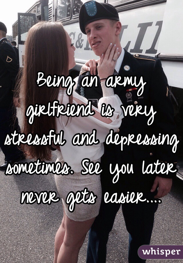 Being an army girlfriend is very stressful and depressing sometimes. See you later never gets easier....