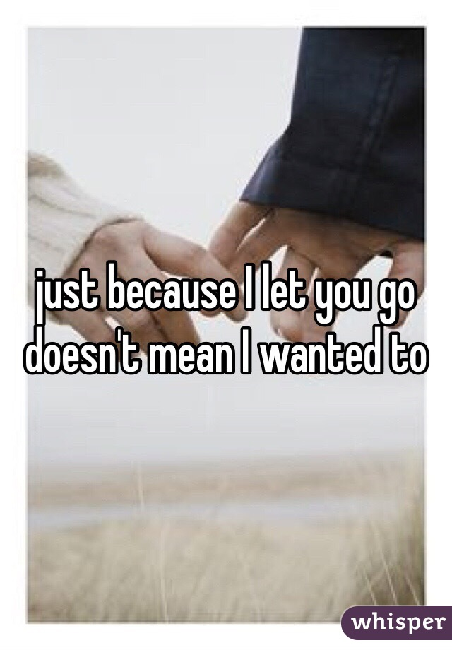 just because I let you go  doesn't mean I wanted to