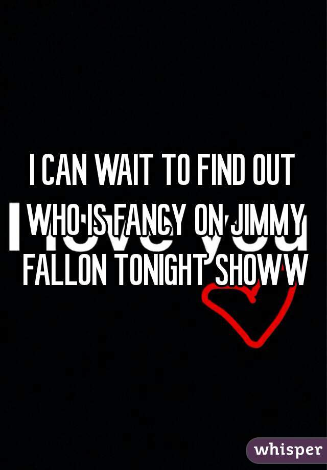 I CAN WAIT TO FIND OUT WHO IS FANCY ON JIMMY FALLON TONIGHT SHOWW