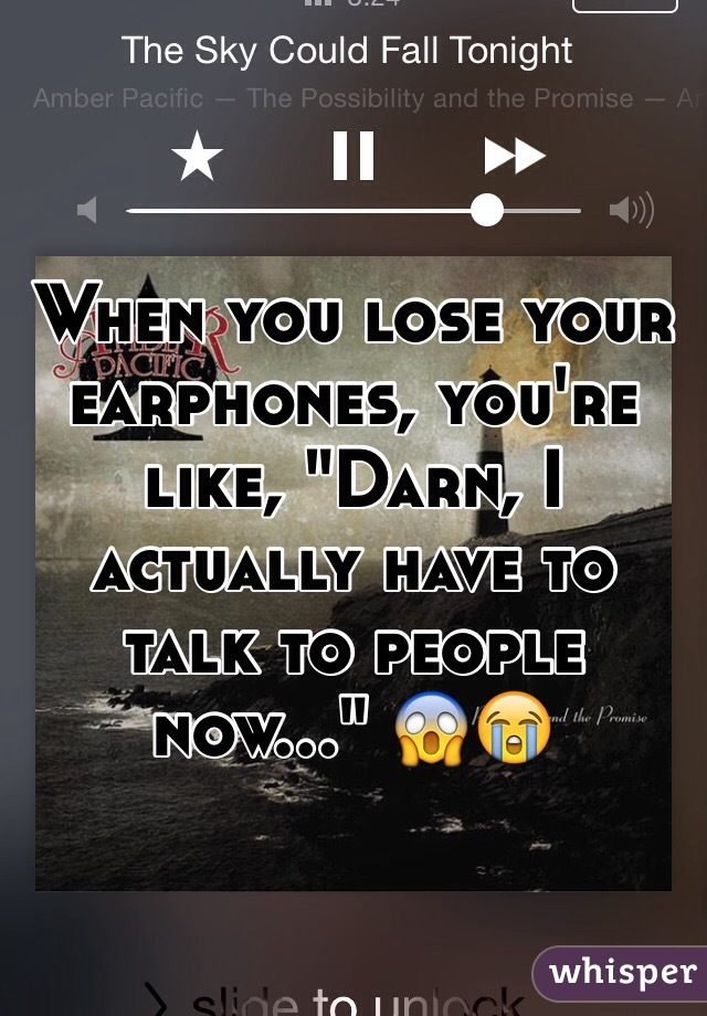 """When you lose your earphones, you're like, """"Darn, I actually have to talk to people now..."""" 😱😭"""