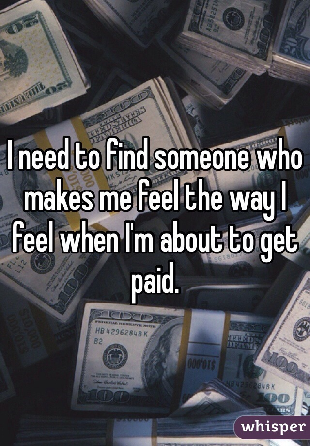 I need to find someone who makes me feel the way I feel when I'm about to get paid.